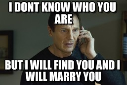 "Liam Neeson ""Taken"" meme ""I will find you and I will marry you"""