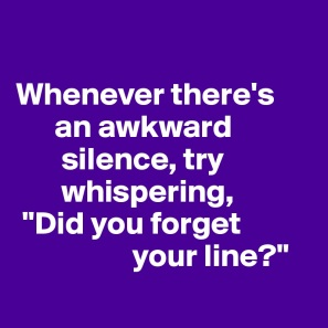 "whenever there's an awkward silence, try whispering ""did you forget your line?"""