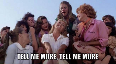 "from Grease, ""Tell me more, tell me more"""