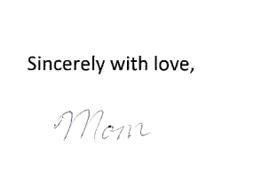 """""""Sincerely with love"""" (typed) """"Mom"""" (handwritten)"""