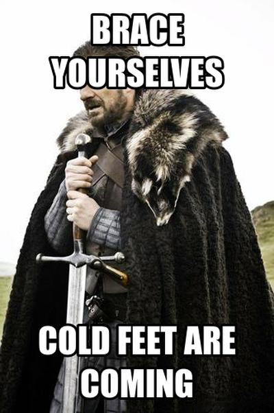 GoT meme Brace yourselves, cold feet are coming