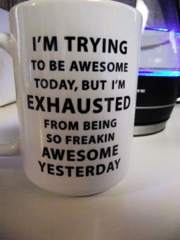 Mug reads: I'm trying to be awesome today, but I'm exhausted from being so freakin awesome yesterday