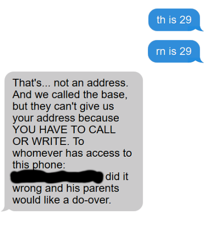 """reply to previous text reads, """"that's... not an address. And we called the base, but they can't give us your address because YOU HAVE TO CALL OR WRITE. To whomever has access to this phone: (name redacted) did it wrong and his parents would like a do-over"""""""