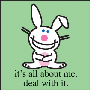 (Happy Bunny) It's all about me. Deal with it.