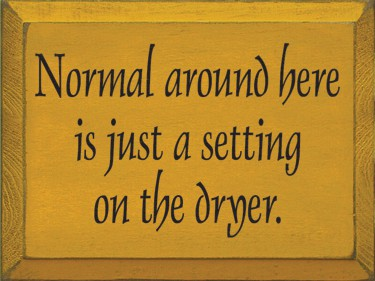 wooden sign reads: Normal around here is just a setting on the dryer