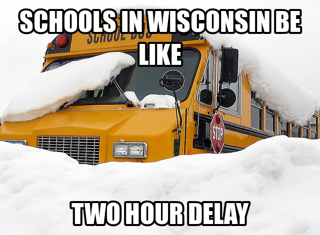 "School bus, almost entirely buried in snow. Text reads: ""Schools in Wisconsin be like, Two hour delay"""
