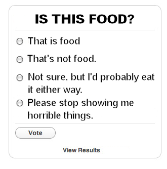 """Is This Food?"" poll.  Options are ""that is food;"" ""That's not food;"" Not sure, but I'd probably eat it either way;"" and ""Please stop showing me horrible things."""