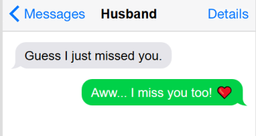 "Text conversation: he says, ""guess I just missed you"" and I reply, ""awww... I miss you too!"""