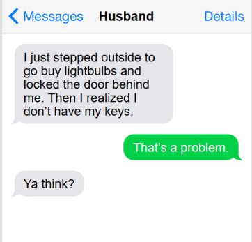 "Text conversation: ""I just stepped outside to go buy lightbulbs and locked the door behind me. Then I realized I don't have my keys"" I reply, ""that's a problem"" and he responds, ""Yat think?"""