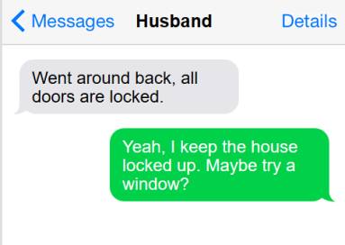 "Text conversation: he says, ""went around back, all doors are locked"" and I reply, ""Yeah, I keep the house locked up. Maybe try a window?"""