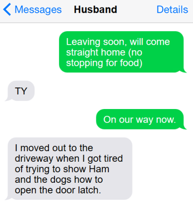 "Text conversation: I send, ""leaving soon, will come straight home (no stopping for food)"" and he says TY; I send, ""On our way now"" and he replies, ""I moved out to the driveway when I got tired of trying to show Ham and the dogs how to open the door latch."""
