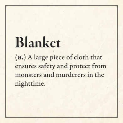 Blanket (n); A large piece of cloth that ensures safety and protects from monsters and murderers in the nighttime.