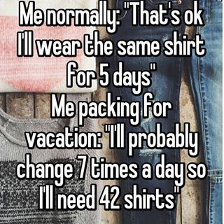 "background of folded clothes; text reads, Me normally: ""That's okay, I'll wear the same shirt for 5 days."" Me packing for vacation: ""I'll probably change 7 times a day so I'll need 42 shirts."""