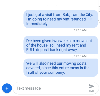 """String of angry texts. First reads: """"I just got a visit from Bob, from the City. I'm going to need my rent refunded immediately"""" next reads, """"I've been given two weeks to move out of the house, so I need my rent and FULL deposit back right away"""" final message reads, """"We will also need our moving costs covered, since this entire mess is the fault of your company."""""""
