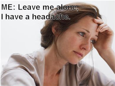 "woman with headache says ""leave me alone, I have a headache"""