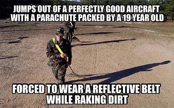 army meme: Jumps out of a perfectly good aircraft with a parachute packed by a 19 year old; forced to wear a reflective belt while raking dirt. (pair of soldiers raking dirt in hi-vis safety belts)