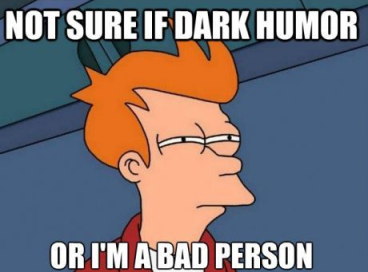 (Fry from Futurama meme) Not sure if dark humor or I'm a bad person