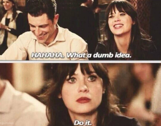 "(New Girl) Jess and Schmidt laughing; text on top image reads, ""HAHAHA.  What a dumb idea.""  Bottom image is closeup of Jess doing a serious face, text reads ""Do it."""