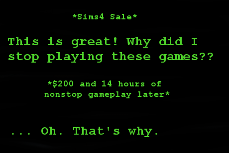 (sims sale) this is great! Why did I stop playing these games? ($200 and 14 hours of nonstop play later) ... oh that's why